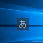 Windows10の画面に頻繁に出てくる「あ」や「A」が邪魔なので消してみた