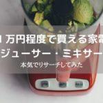 1万円程度で買える家電ジューサー・ミキサーを本気でリサーチしてみた