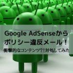 Google AdSenseからポリシー違反メール!衝撃的なコンテンツ?!対処してみた
